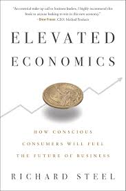 Elevated Economics: How Conscious Consumers Will Fuel the Future of Business  by Richard Steel